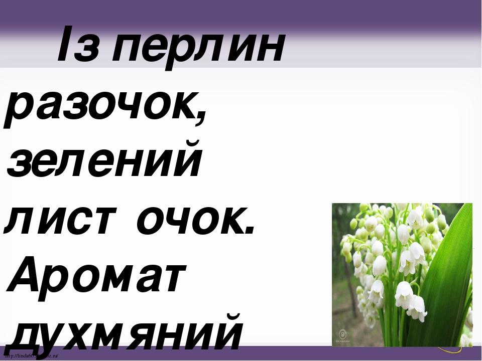 Із перлин разочок, зелений листочок. Аромат духмяний тішить ліс весняний. http://linda6035.ucoz.ru/