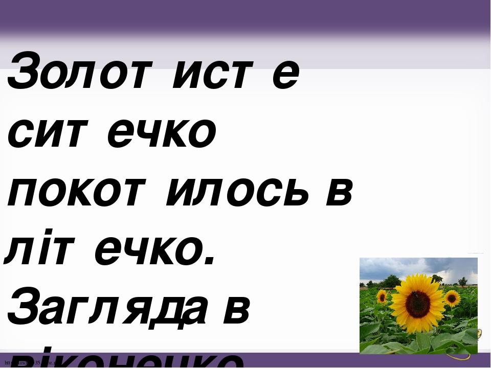 Золотисте ситечко покотилось в літечко. Загляда в віконечко, наче справжнє сонечко. http://linda6035.ucoz.ru/