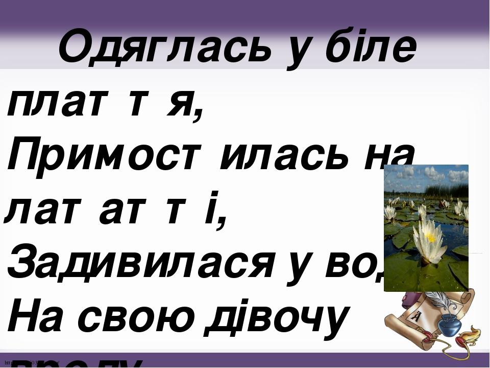 Одяглась у біле плаття, Примостилась на лататті, Задивилася у воду На свою дівочу вроду. http://linda6035.ucoz.ru/