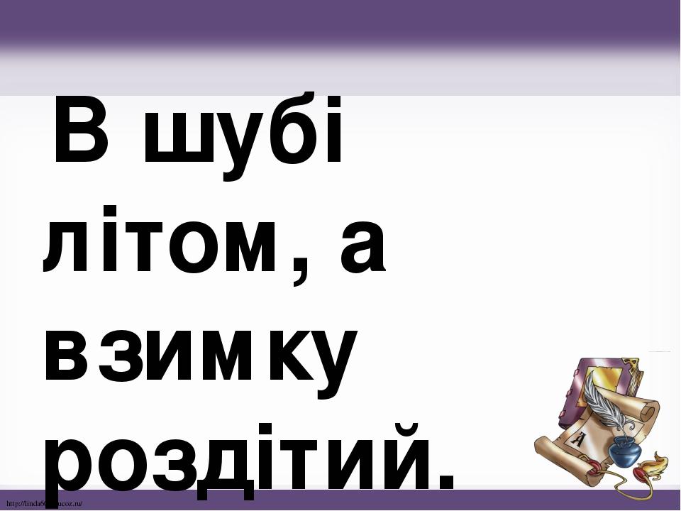 В шубі літом, а взимку роздітий. http://linda6035.ucoz.ru/