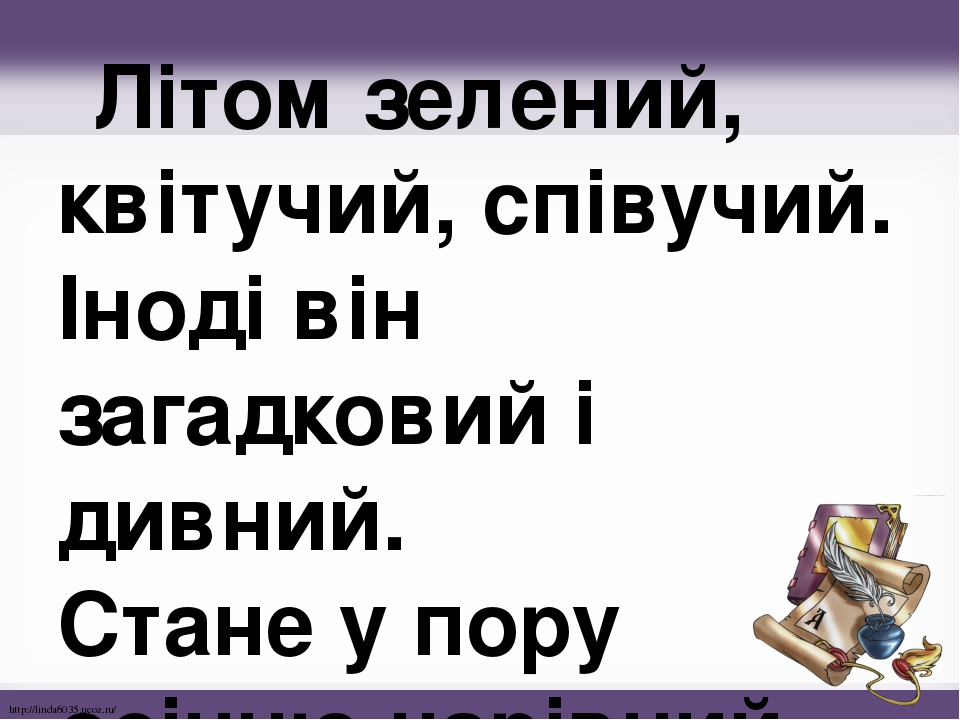 Літом зелений, квітучий, співучий. Іноді він загадковий і дивний. Стане у пору осінню чарівний. http://linda6035.ucoz.ru/