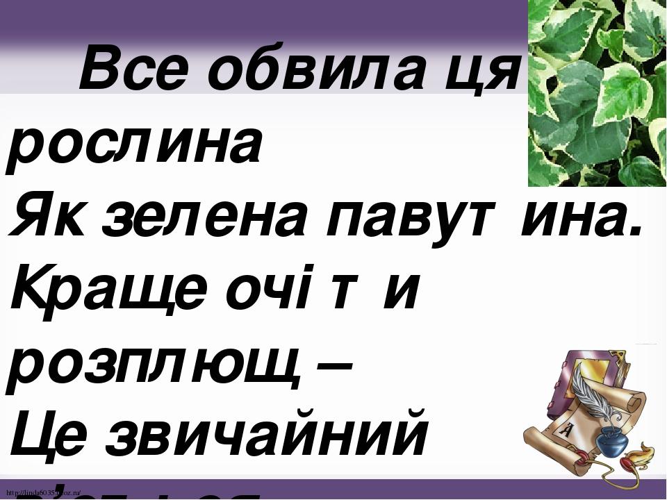 Все обвила ця рослина Як зелена павутина. Краще очі ти розплющ – Це звичайний в'ється . http://linda6035.ucoz.ru/