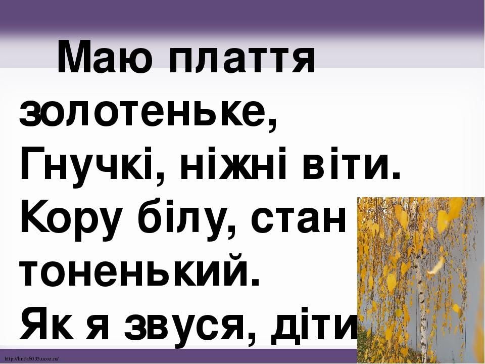 Маю плаття золотеньке, Гнучкі, ніжні віти. Кору білу, стан тоненький. Як я звуся, діти? http://linda6035.ucoz.ru/