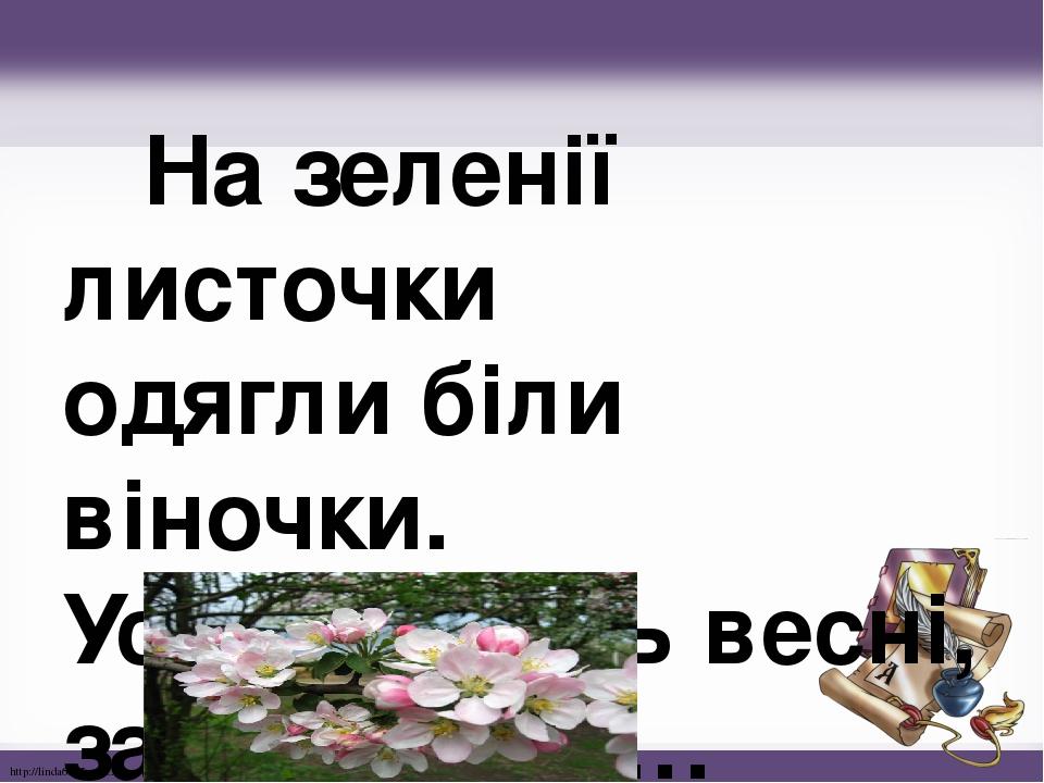 На зеленії листочки одягли біли віночки. Усміхаючись весні, зацвітають … - яблуні - http://linda6035.ucoz.ru/