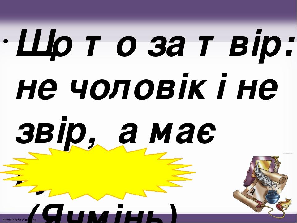 Що то за твір: не чоловік і не звір, а має вуса? (Ячмінь) http://linda6035.ucoz.ru/