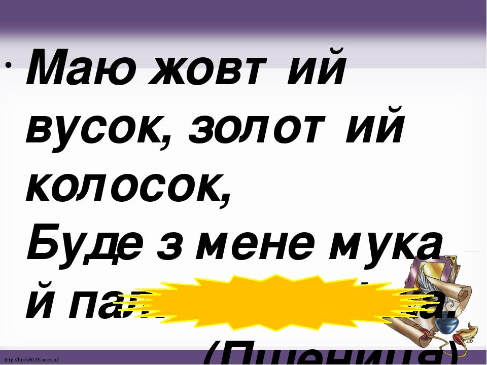 Маю жовтий вусок, золотий колосок, Буде з мене мука й паляниця м'яка. (Пшениця) http://linda6035.ucoz.ru/