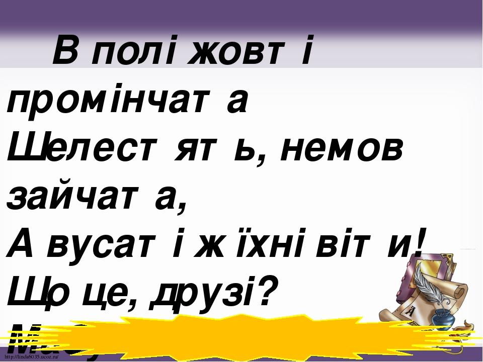 В полі жовті промінчата Шелестять, немов зайчата, А вусаті ж їхні віти! Що це, друзі? Мабуть… (Жито) http://linda6035.ucoz.ru/
