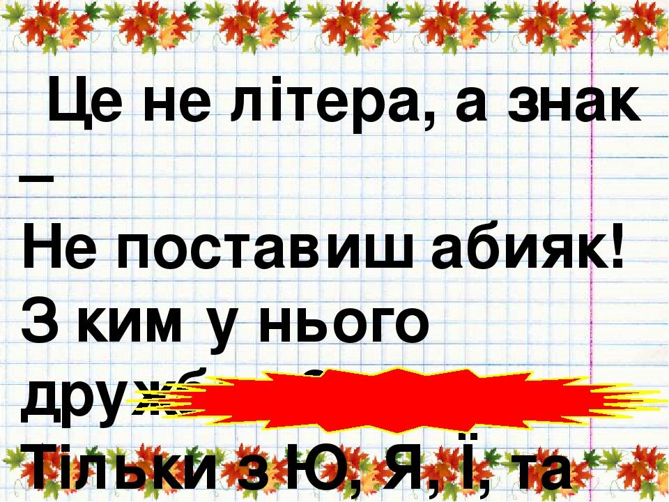Це не літера, а знак – Не поставиш абияк! З ким у нього дружба є? Тільки з Ю, Я, Ї, та Є! (Апостроф)