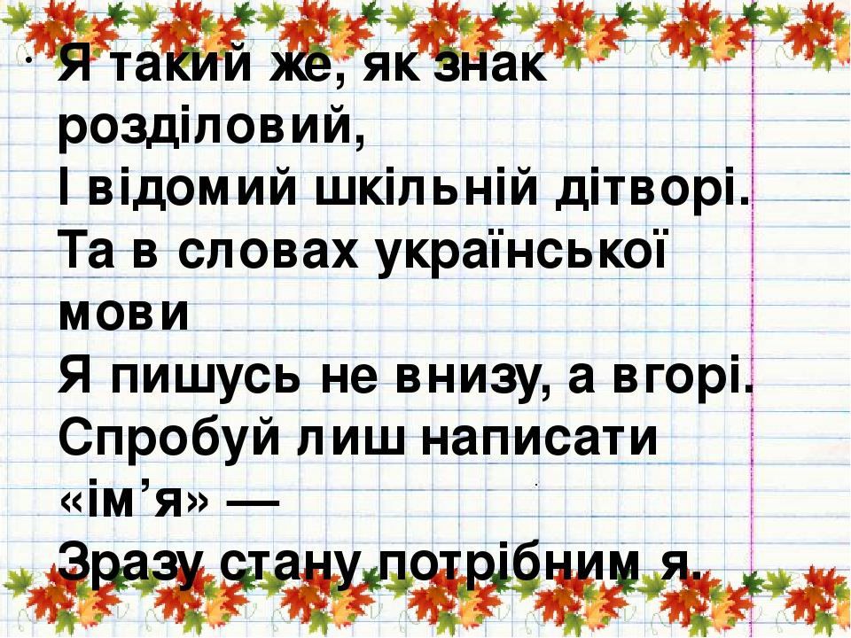Я такий же, як знак розділовий, І відомий шкільній дітворі. Та в словах української мови Я пишусь не внизу, а вгорі. Спробуй лиш написати «ім'я» — ...