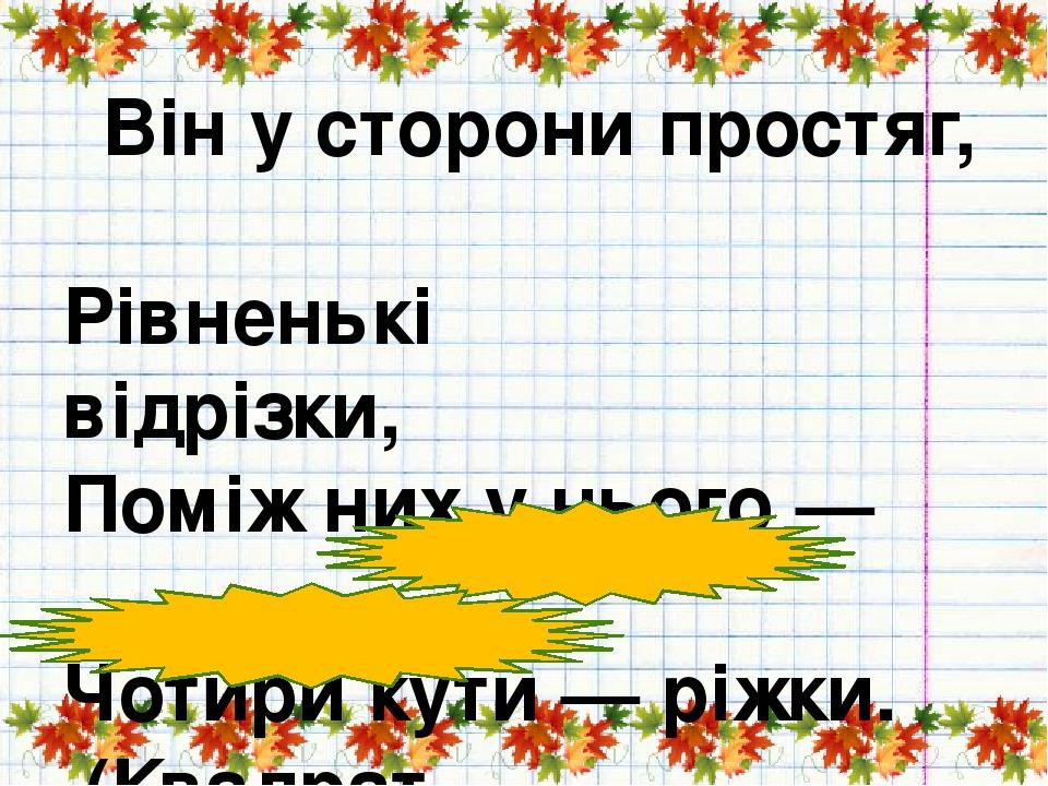 Він у сторони простяг,        Рівненькі відрізки, Поміж них у нього —     Чотири кути — ріжки. (Квадрат, прямокутник)