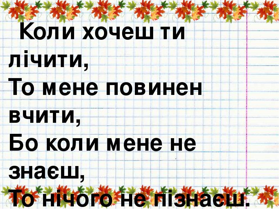 Коли хочеш ти лічити, То мене повинен вчити, Бо коли мене не знаєш, То нічого не пізнаєш.