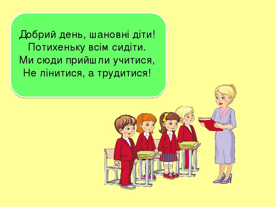 Добрий день, шановні діти! Потихеньку всім сидіти. Ми сюди прийшли учитися, Не лінитися, а трудитися!