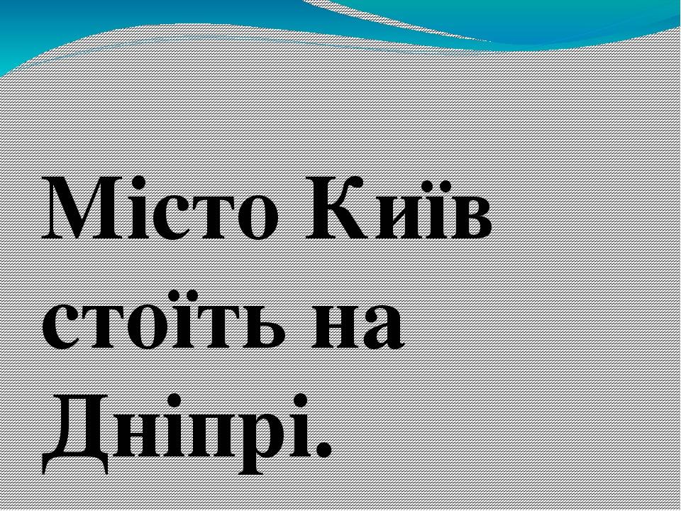 Місто Київ стоїть на Дніпрі.