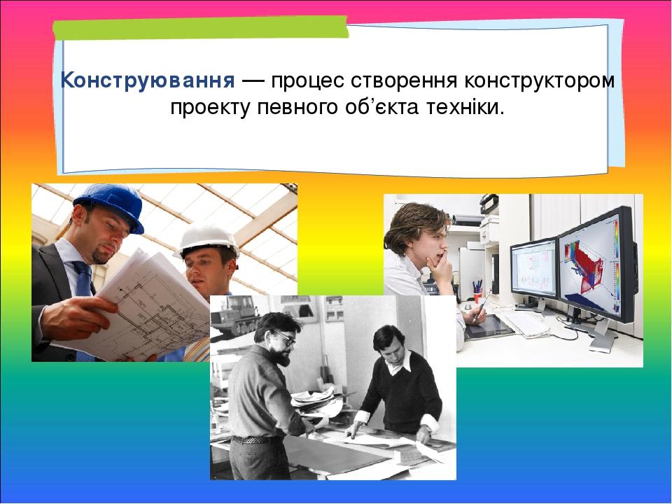 Конструювання — процес створення конструктором проекту певного об'єкта техніки.