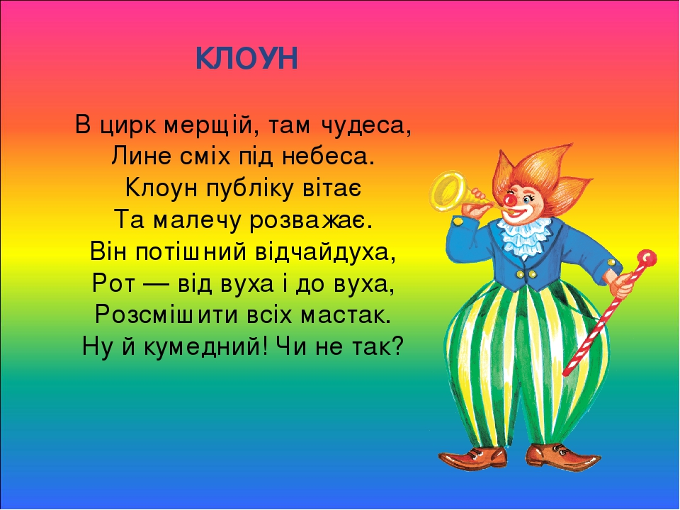 КЛОУН В цирк мерщій, там чудеса, Лине сміх під небеса. Клоун публіку вітає Та малечу розважає. Він потішний відчайдуха, Рот — від вуха і до вуха, Р...