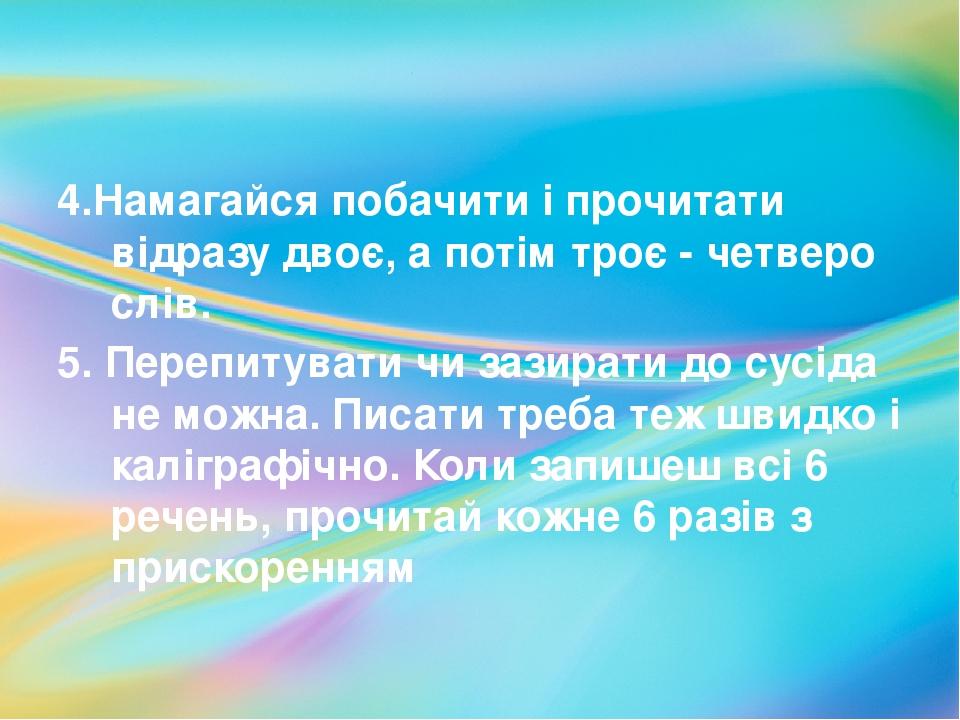 4.Намагайся побачити і прочитати відразу двоє, а потім троє - четверо слів. 5. Перепитувати чи зазирати до сусіда не можна. Писати треба теж швидко...