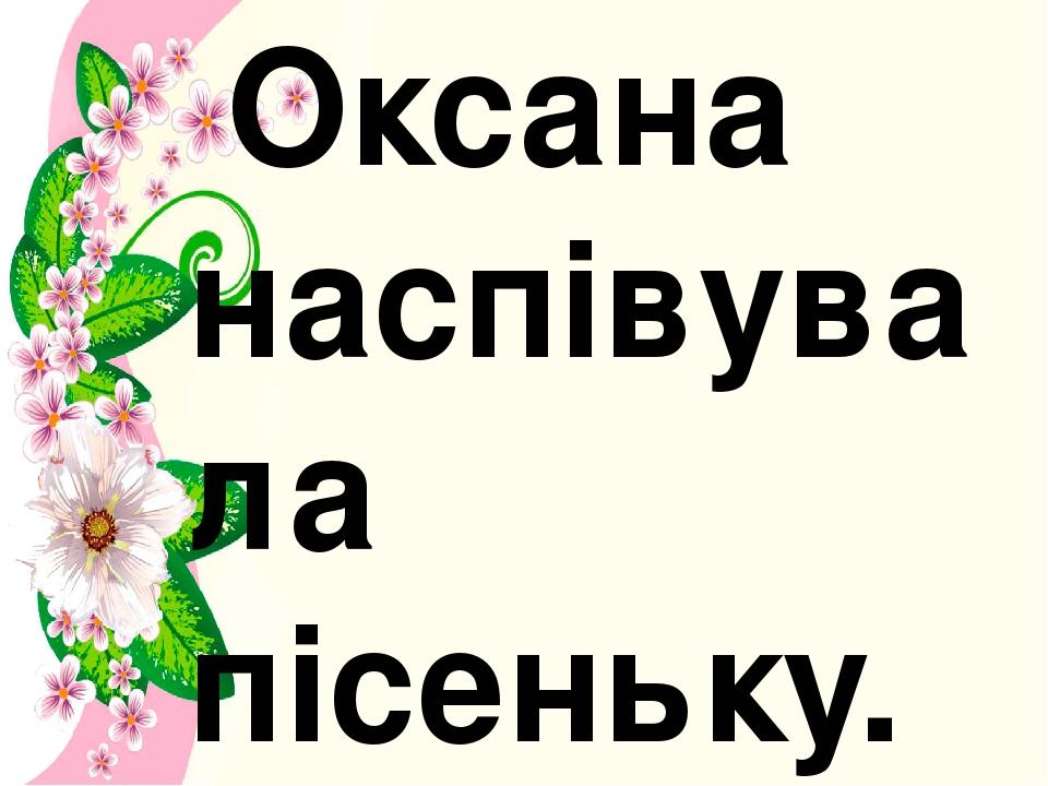 Оксана наспівувала пісеньку.