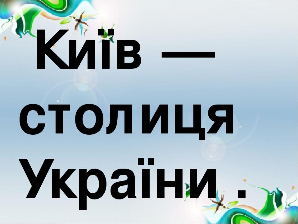 Київ — столиця України .