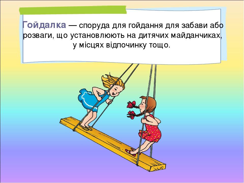 Гойдалка — споруда для гойдання для забави або розваги, що установлюють на дитячих майданчиках, у місцях відпочинку тощо.