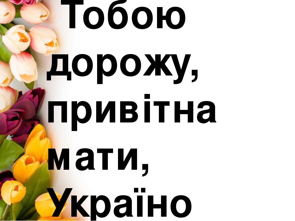 Тобою дорожу, привітна мати, Україно світлолиця .