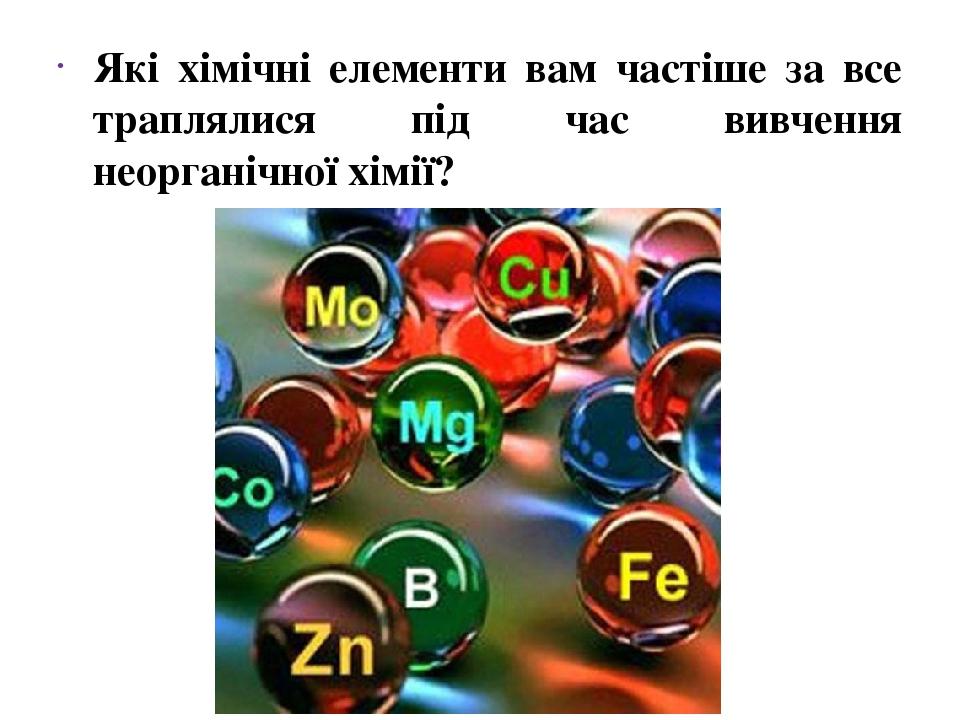 Які хімічні елементи вам частіше за все траплялися під час вивчення неорганічної хімії?