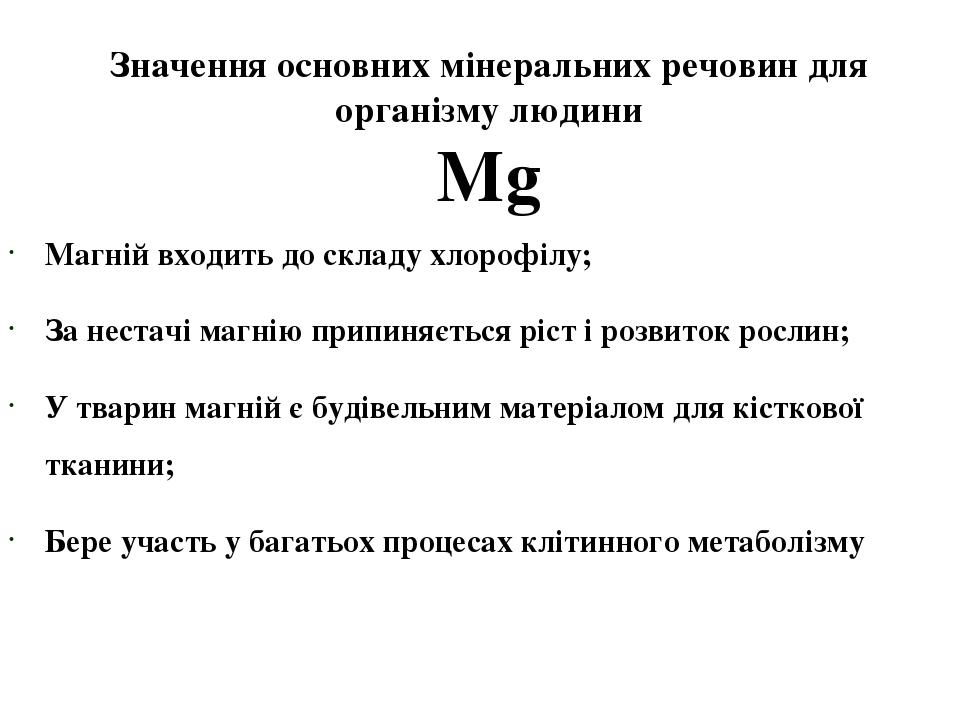 Значення основних мінеральних речовин для організму людини Mg Магній входить до складу хлорофілу; За нестачі магнію припиняється ріст і розвиток ро...