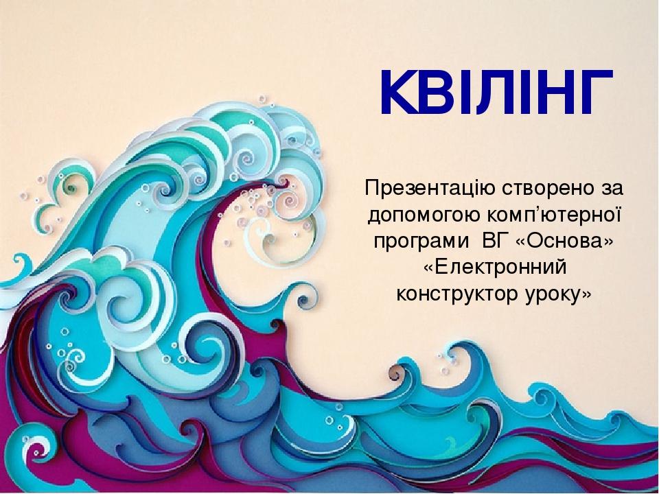 КВІЛІНГ Презентацію створено за допомогою комп'ютерної програми ВГ «Основа» «Електронний конструктор уроку»