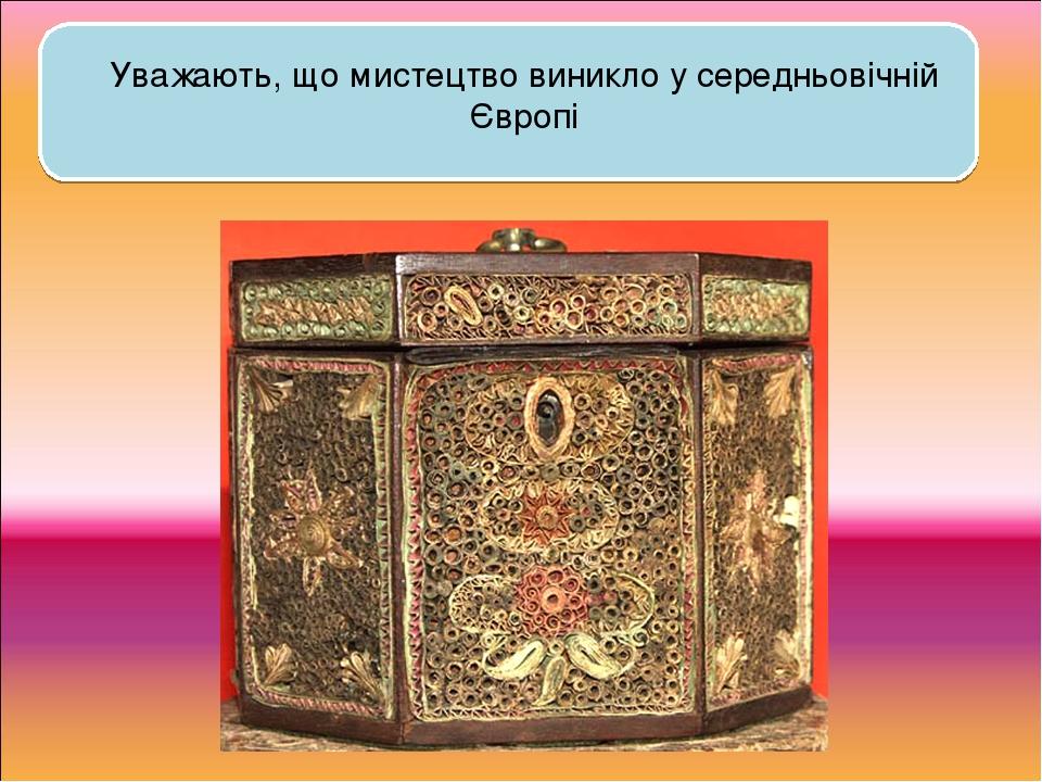 Уважають, що мистецтво виникло у середньовічній Європі