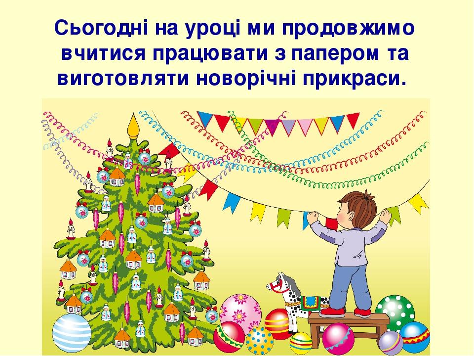 Сьогодні на уроці ми продовжимо вчитися працювати з папером та виготовляти новорічні прикраси.