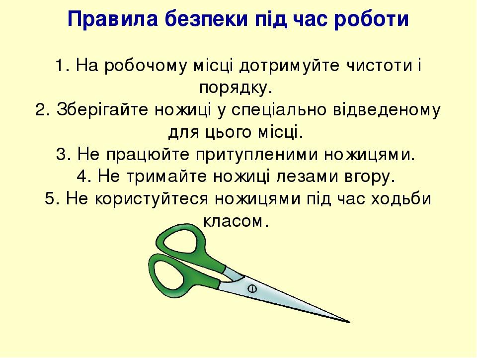 Правила безпеки під час роботи 1. На робочому місці дотримуйте чистоти і порядку. 2. Зберігайте ножиці у спеціально відведеному для цього місці. 3....