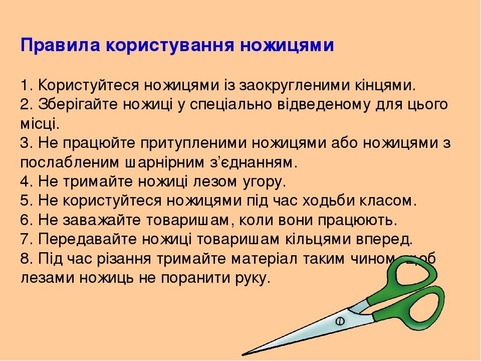 Правила користування ножицями 1. Користуйтеся ножицями із заокругленими кінцями. 2. Зберігайте ножиці у спеціально відведеному для цього місці. 3. ...