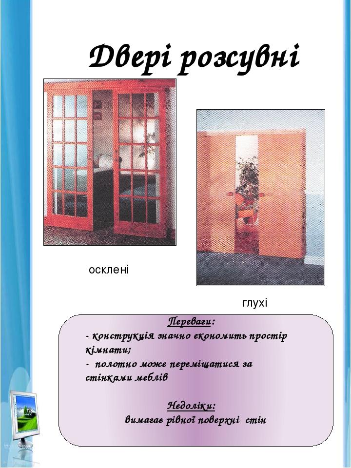 Двері розсувні Переваги: - конструкція значно економить простір кімнати; - полотно може переміщатися за стінками меблів Недоліки: вимагає рівної по...