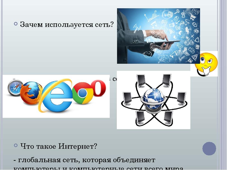 Зачем используется сеть? Что нужно для работы в сети? Что такое Интернет? - глобальная сеть, которая объединяет компьютеры и компьютерные сети всег...