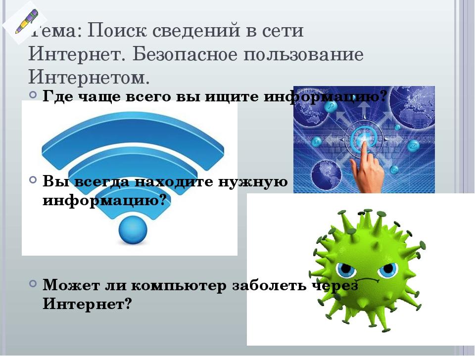 Тема: Поиск сведений в сети Интернет. Безопасное пользование Интернетом. Где чаще всего вы ищите информацию? Вы всегда находите нужную информацию? ...