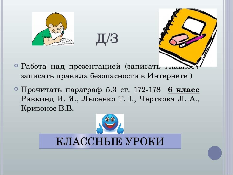 Д/З Работа над презентацией (записать главное+ записать правила безопасности в Интернете ) Прочитать параграф 5.3 ст. 172-178 6 класс Ривкинд И. Я....