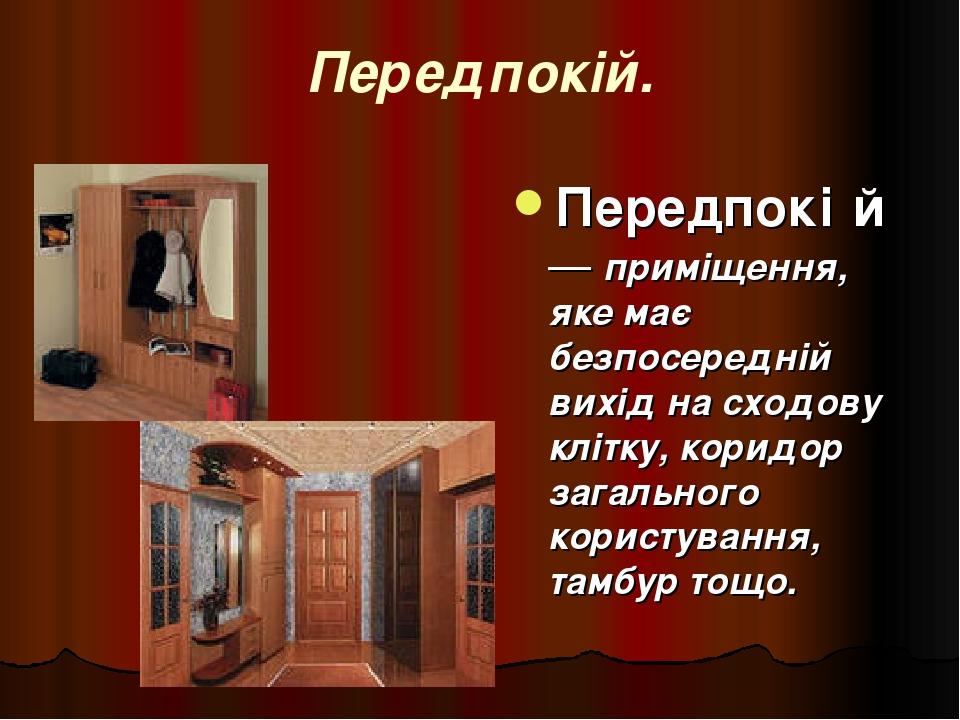 Передпокій. Передпокі́й — приміщення, яке має безпосередній вихід на сходову клітку, коридор загального користування, тамбур тощо.