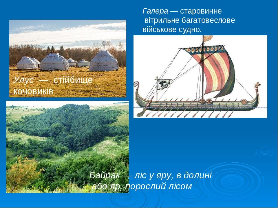 Улус — стійбище кочовиків Галера — старовинне вітрильне багатовеслове військове судно. Байрак — ліс у яру, в долині або яр, порослий лісом