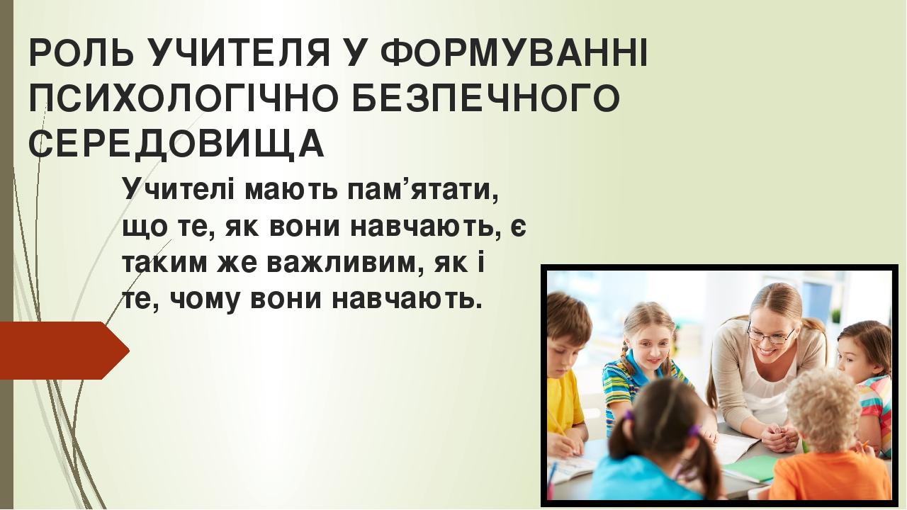 РОЛЬ УЧИТЕЛЯ У ФОРМУВАННІ ПСИХОЛОГІЧНО БЕЗПЕЧНОГО СЕРЕДОВИЩА Учителі мають пам'ятати, що те, як вони навчають, є таким же важливим, як і те, чому в...