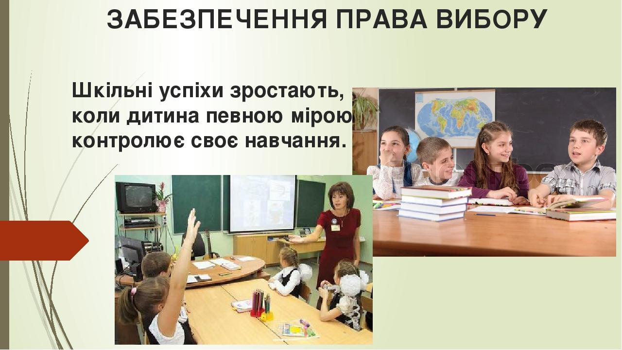 ЗАБЕЗПЕЧЕННЯ ПРАВА ВИБОРУ Шкільні успіхи зростають, коли дитина певною мірою контролює своє навчання.