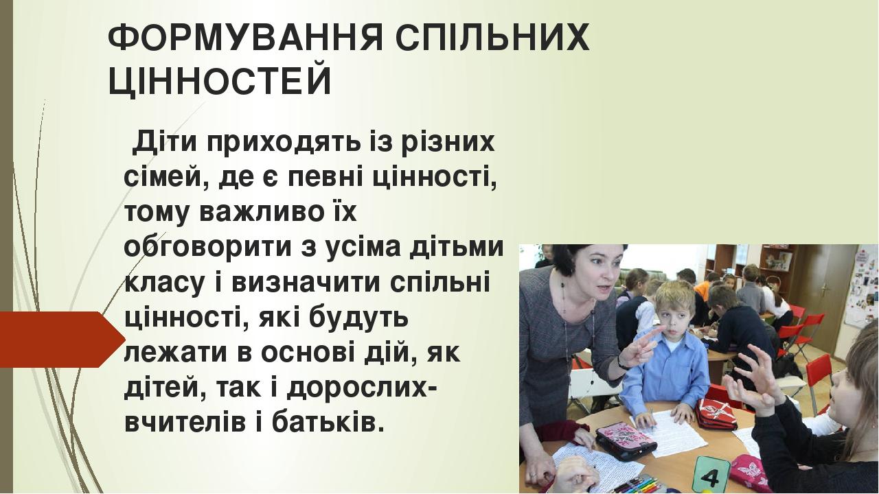 ФОРМУВАННЯ СПІЛЬНИХ ЦІННОСТЕЙ Діти приходять із різних сімей, де є певні цінності, тому важливо їх обговорити з усіма дітьми класу і визначити спіл...