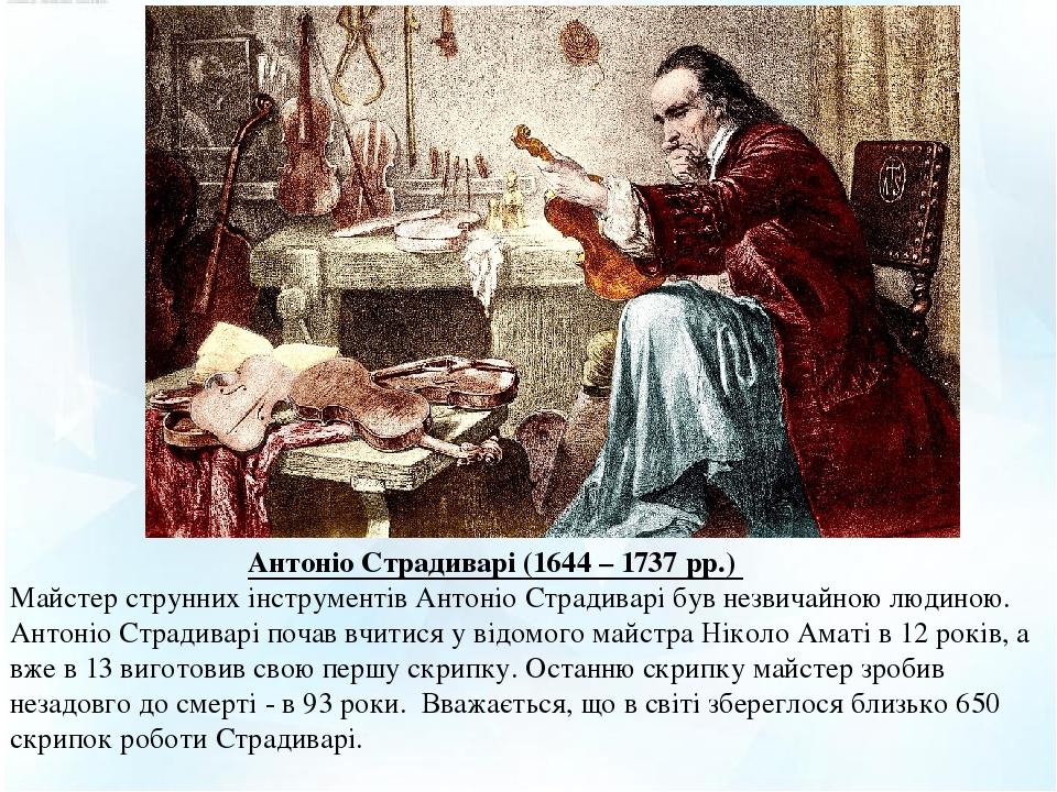 Антоніо Страдиварі (1644 – 1737 рр.) Майстер струнних інструментів Антоніо Страдиварі був незвичайною людиною. Антоніо Страдиварі почав вчитися у...