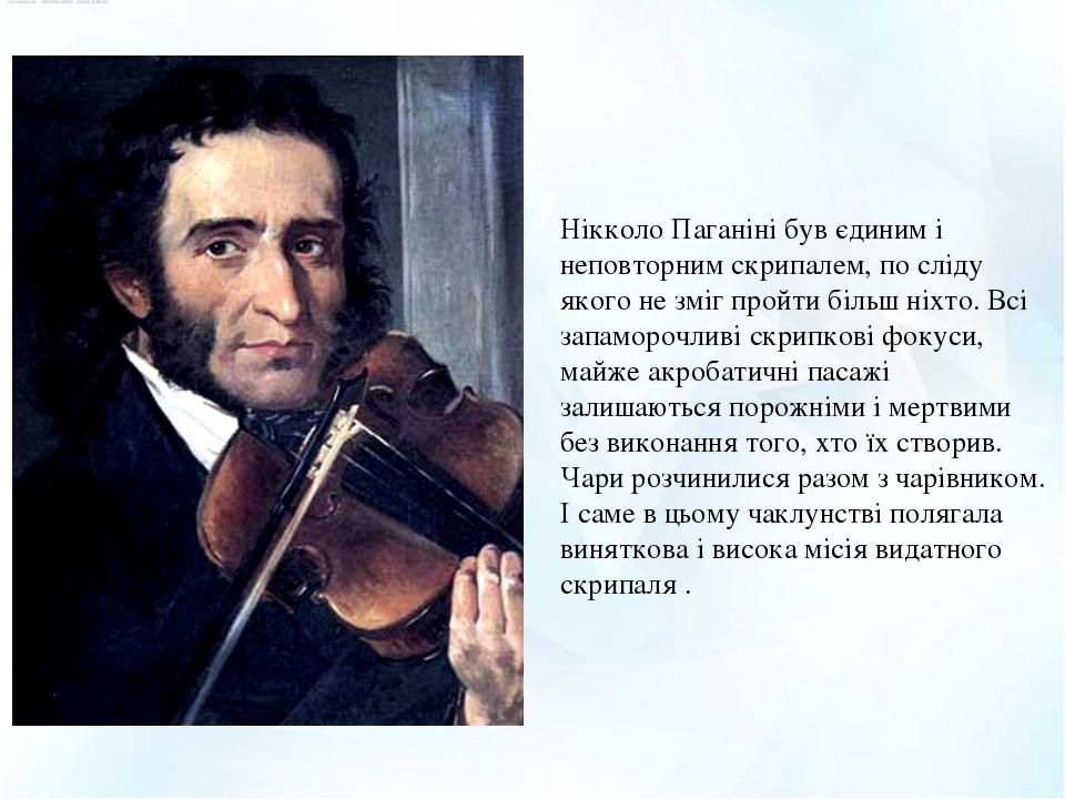 Нікколо Паганіні був єдиним і неповторним скрипалем, по сліду якого не зміг пройти більш ніхто. Всі запаморочливі скрипкові фокуси, майже акробатич...