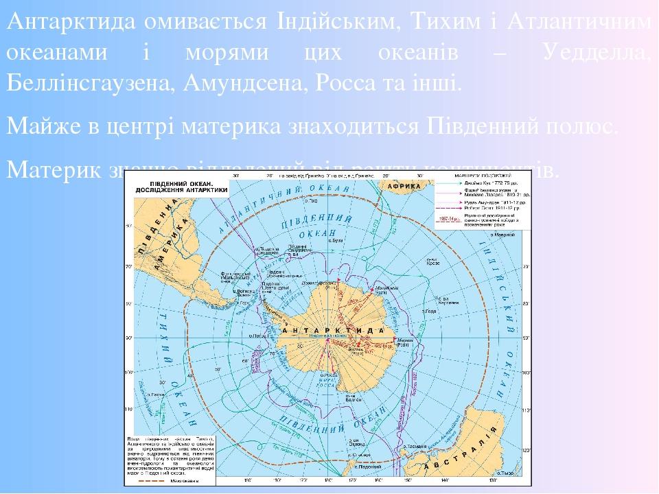 Антарктида омивається Індійським, Тихим і Атлантичним океанами і морями цих океанів – Уедделла, Беллінсгаузена, Амундсена, Росса та інші. Майже в ц...