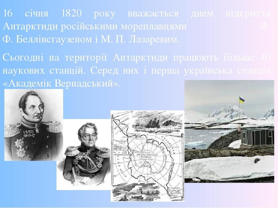 16 січня 1820 року вважається днем відкриття Антарктиди російськими мореплавцями Ф. Ф. Беллінсгаузеном і М. П. Лазаревим. Сьогодні на території Ант...