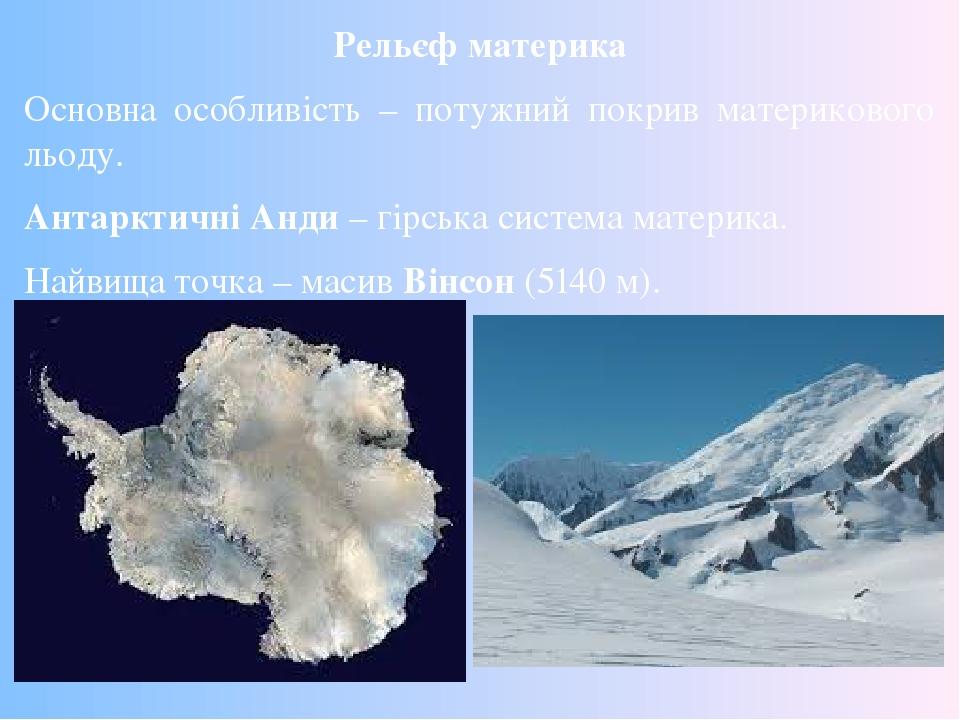 Рельєф материка Основна особливість – потужний покрив материкового льоду. Антарктичні Анди – гірська система материка. Найвища точка – масив Вінсон...