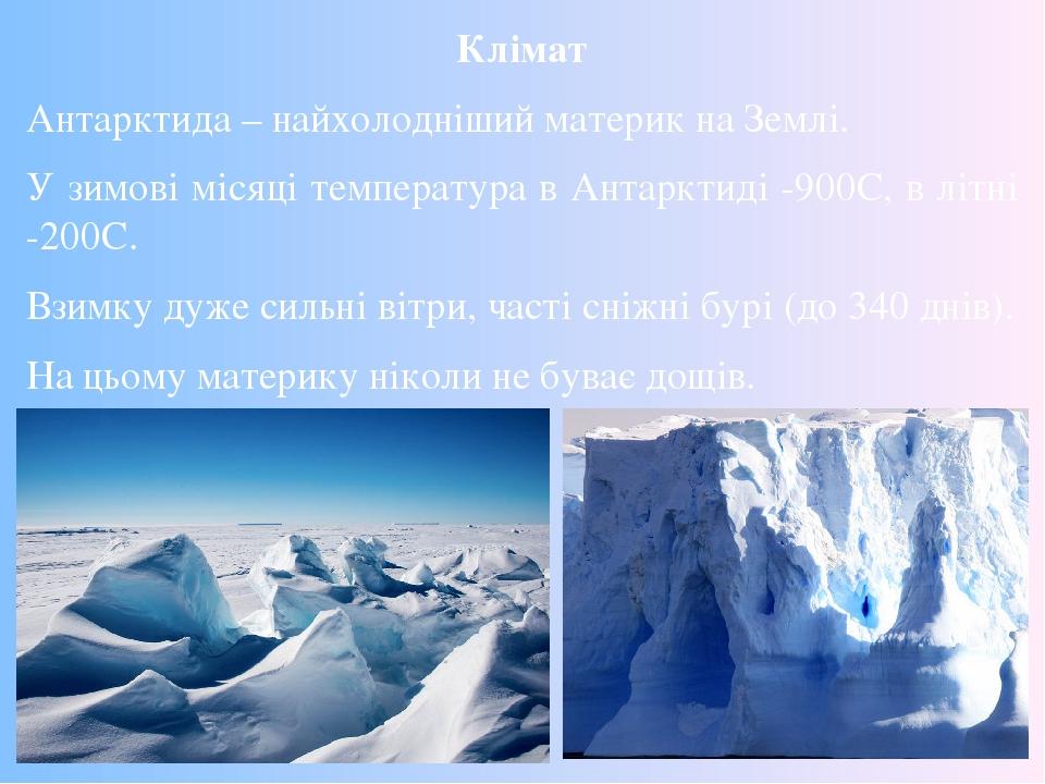 Клімат Антарктида – найхолодніший материк на Землі. У зимові місяці температура в Антарктиді -900C, в літні -200C. Взимку дуже сильні вітри, часті ...