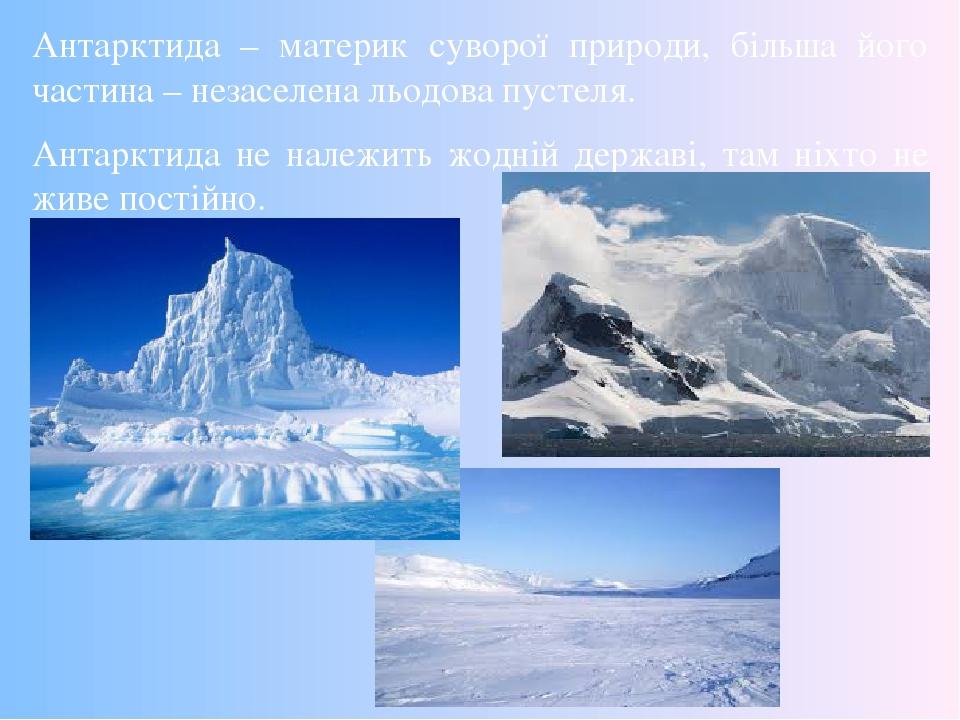 Антарктида – материк суворої природи, більша його частина – незаселена льодова пустеля. Антарктида не належить жодній державі, там ніхто не живе по...