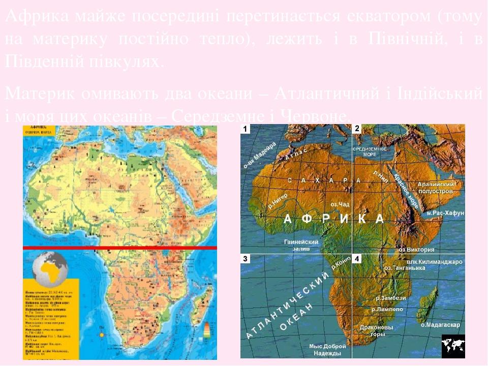 Африка майже посередині перетинається екватором (тому на материку постійно тепло), лежить і в Північній, і в Південній півкулях. Материк омивають д...