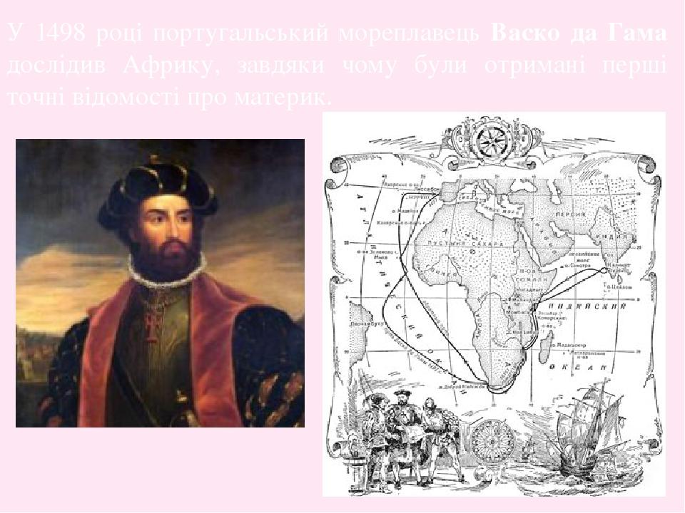 У 1498 році португальський мореплавець Васко да Гама дослідив Африку, завдяки чому були отримані перші точні відомості про материк.
