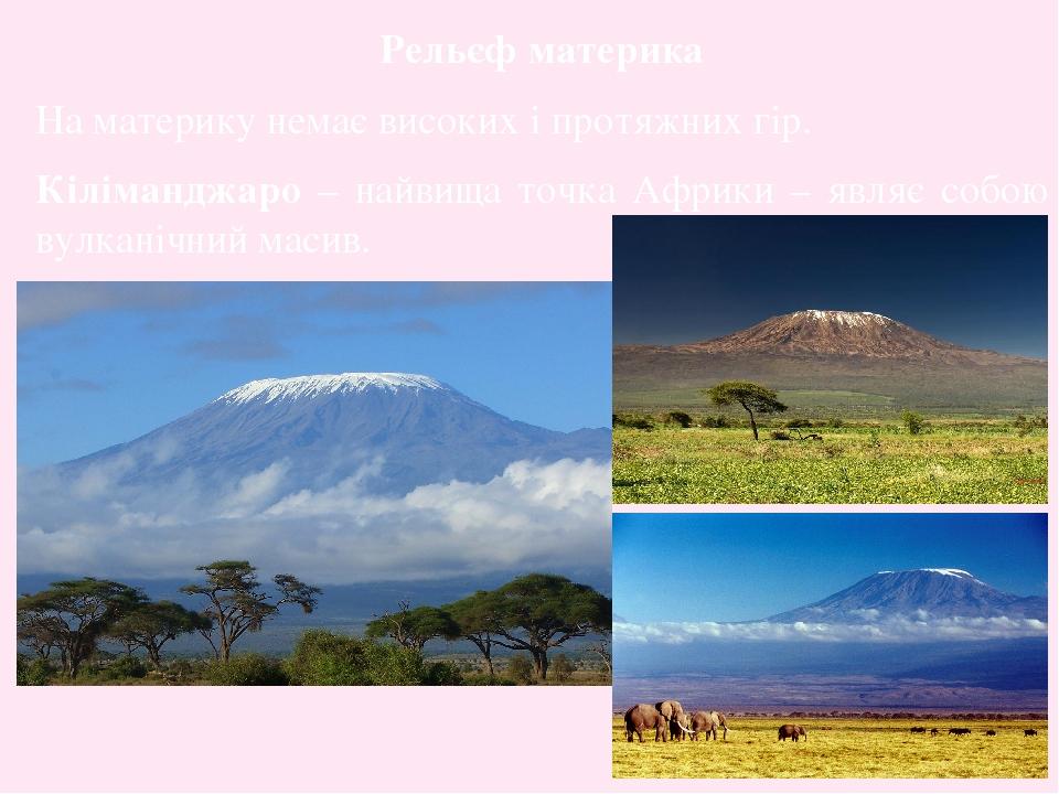 Рельєф материка На материку немає високих і протяжних гір. Кіліманджаро – найвища точка Африки – являє собою вулканічний масив.